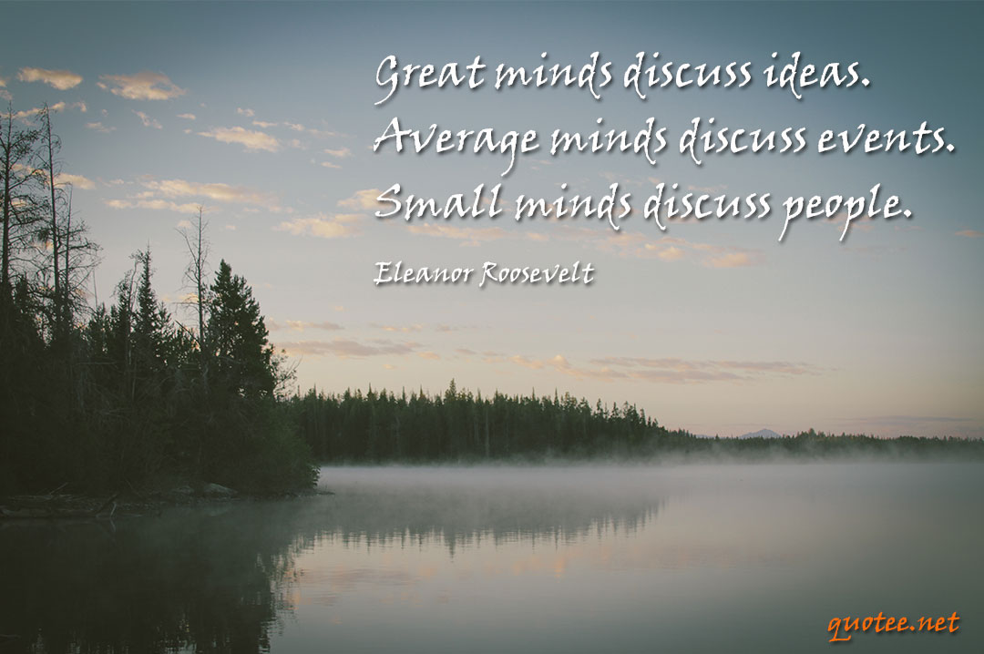 Great minds discuss ideas. Average minds discuss events. Small minds discuss people.