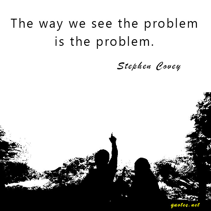 Quote - The way we see the problem, is the problem - Stephen Covey