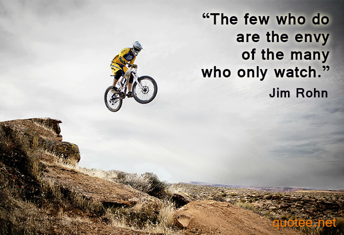 Quote by Jim Rohn - the few who do are the envy of the many who only watch