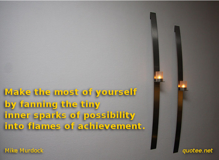 make the most of yourself by fanning the tiny inner sparks of possibility into flames of achievement - Golda Meir quote