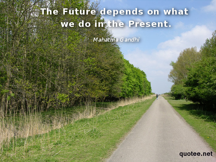 The future depends on what we do in the present - quote Mahatma Gandhi